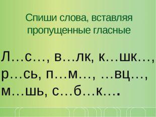 Спиши слова, вставляя пропущенные гласные Л…с…, в…лк, к…шк…, р…сь, п…м…, …вц…