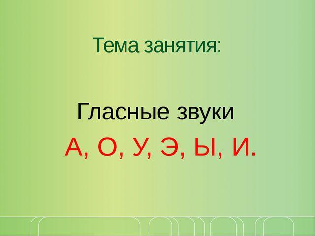Тема занятия: Гласные звуки А, О, У, Э, Ы, И.