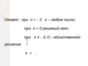Ответ: при n = - 3 x – любое число; при n = 0 решений нет; при n ≠ - 3; 0 – е