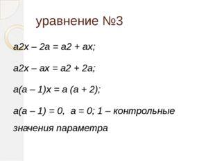 уравнение №3 a2x – 2a = a2 + ax; a2x – ax = a2 + 2a; a(a – 1)x = a (a + 2); a