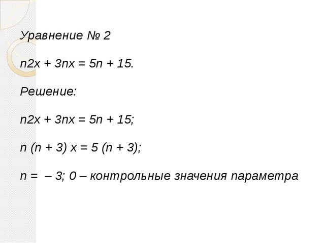 Уравнение № 2 n2x + 3nx = 5n + 15. Решение: n2x + 3nx = 5n + 15; n (n + 3) x...