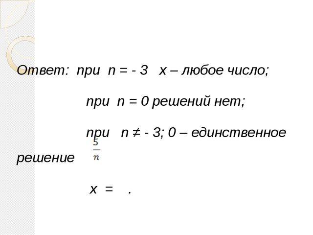 Ответ: при n = - 3 x – любое число; при n = 0 решений нет; при n ≠ - 3; 0 – е...