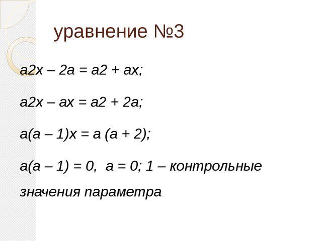 уравнение №3 a2x – 2a = a2 + ax; a2x – ax = a2 + 2a; a(a – 1)x = a (a + 2); a...