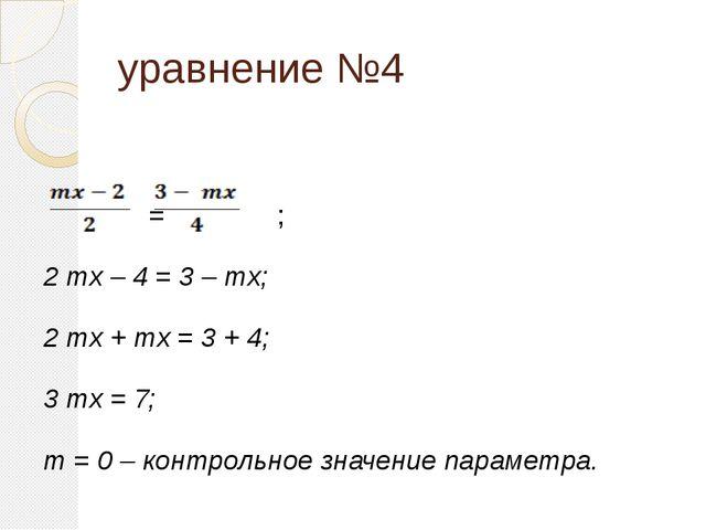 уравнение №4 = ; 2 mx – 4 = 3 – mx; 2 mx + mx = 3 + 4; 3 mx = 7; m = 0 – конт...