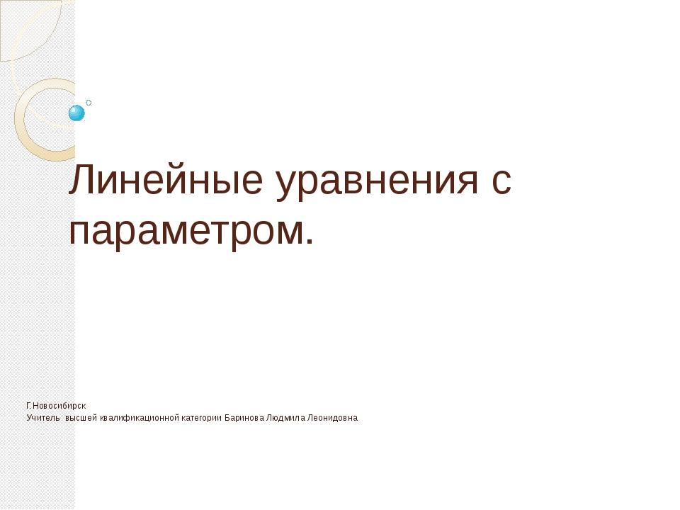 Линейные уравнения с параметром. Г.Новосибирск Учитель высшей квалификационно...