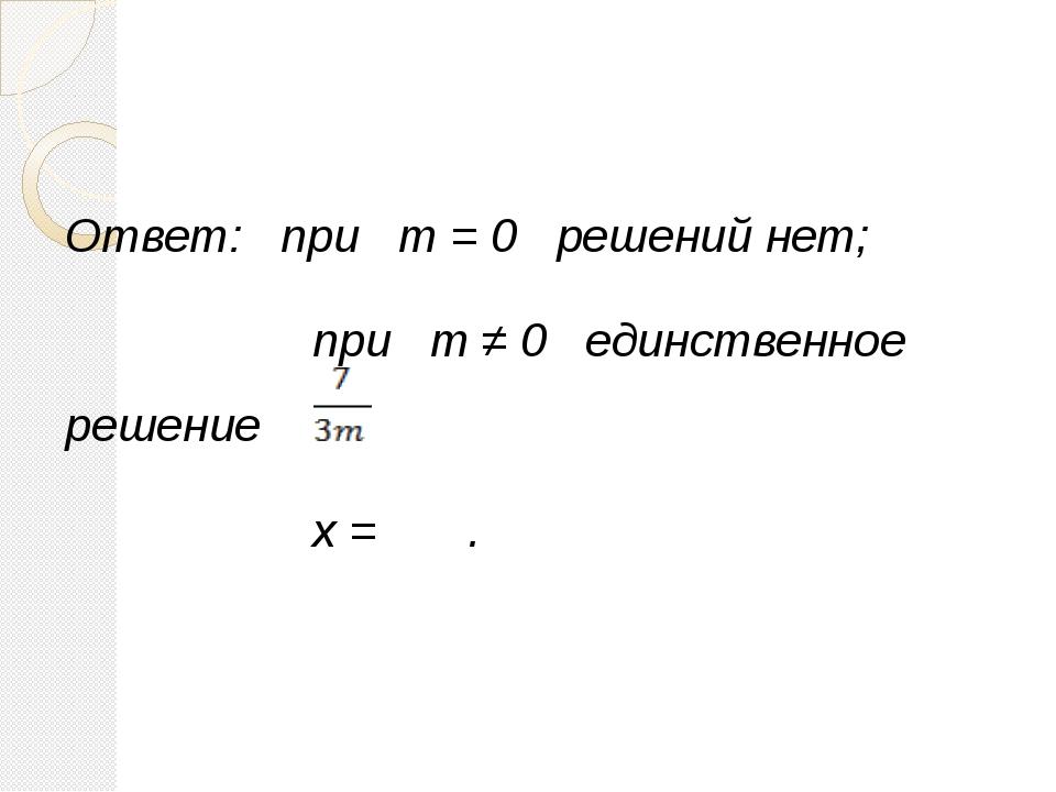 Ответ: при m = 0 решений нет; при m ≠ 0 единственное решение x = .