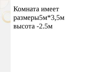 Комната имеет размеры5м*3,5м высота -2.5м