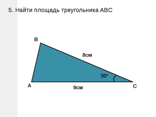 5. Найти площадь треугольника ABC A B C 30° 9см 8см