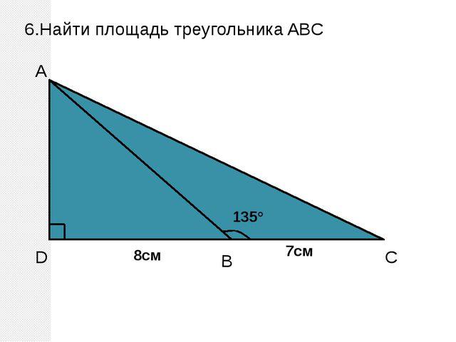 6.Найти площадь треугольника ABC D A C B 135° 8см 7см