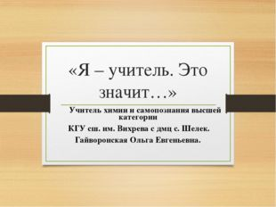 «Я – учитель. Это значит…» Учитель химии и самопознания высшей категории КГУ