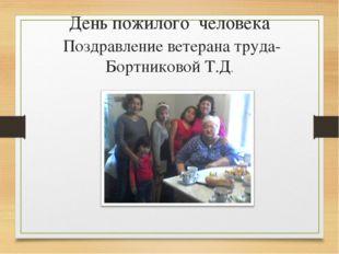 День пожилого человека Поздравление ветерана труда- Бортниковой Т.Д.