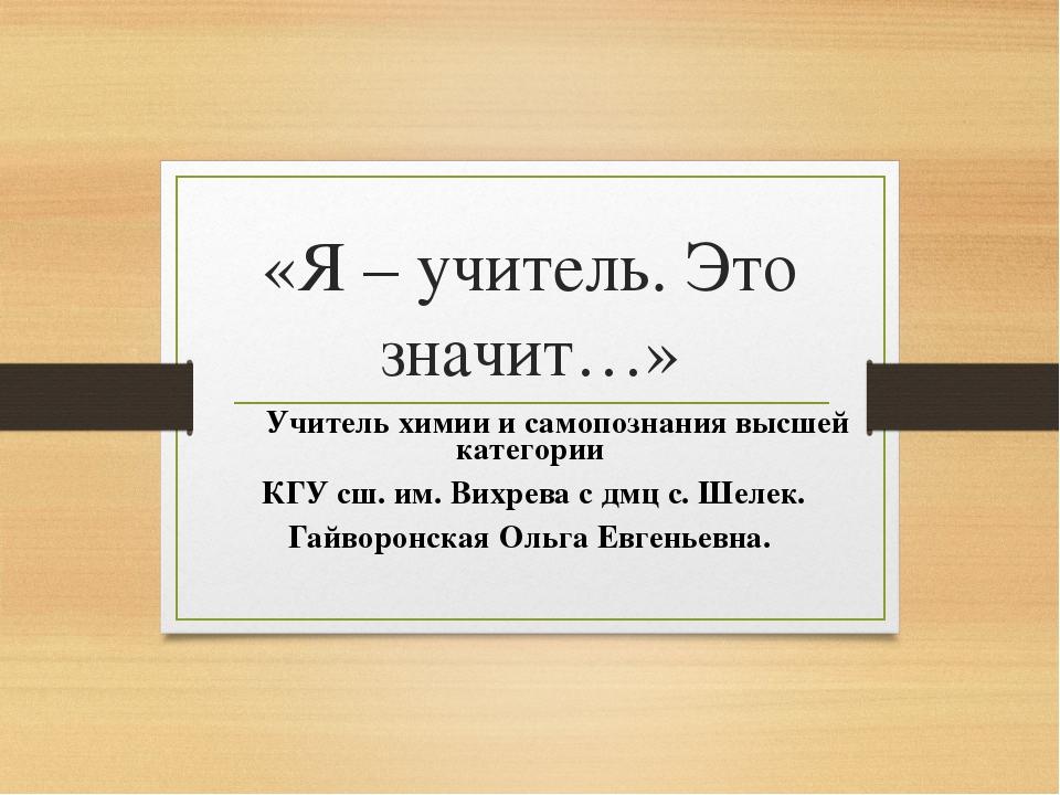 «Я – учитель. Это значит…» Учитель химии и самопознания высшей категории КГУ...