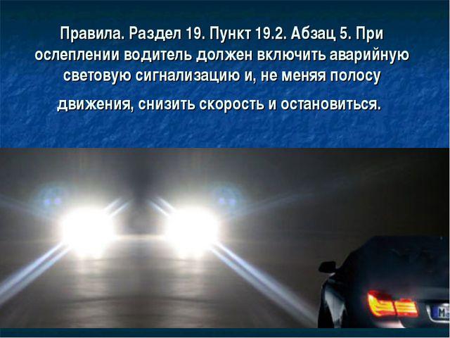 Правила. Раздел 19. Пункт 19.2. Абзац 5. При ослеплении водитель должен включ...