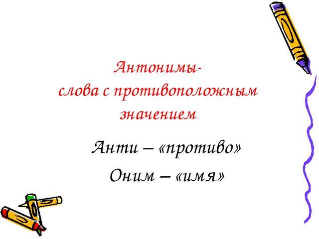 Антонимы- слова с противоположным значением Анти – «противо» Оним – «имя»