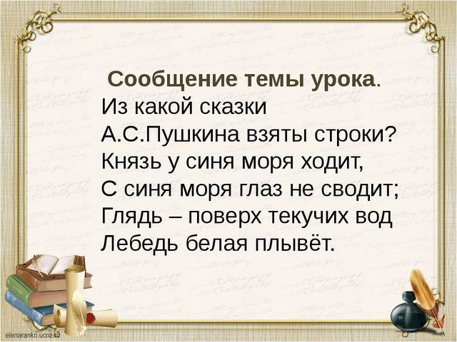 Сообщение темы урока. Из какой сказки А.С.Пушкина взяты строки? Князь у синя...