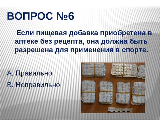 ВОПРОС №6 Если пищевая добавка приобретена в аптеке без рецепта, она должна б...
