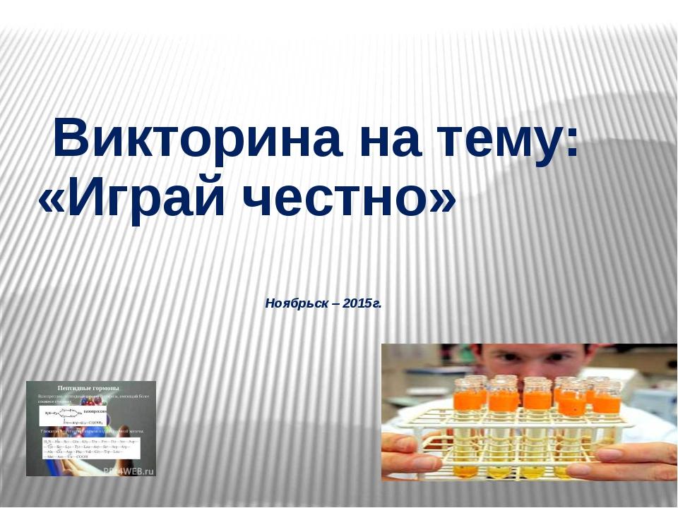 Викторина на тему: «Играй честно» Ноябрьск – 2015г.