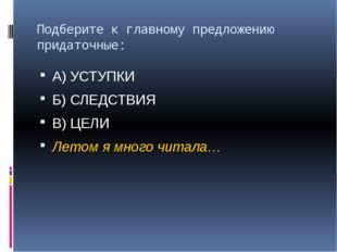 Подберите к главному предложению придаточные: А) УСТУПКИ Б) СЛЕДСТВИЯ В) ЦЕЛИ
