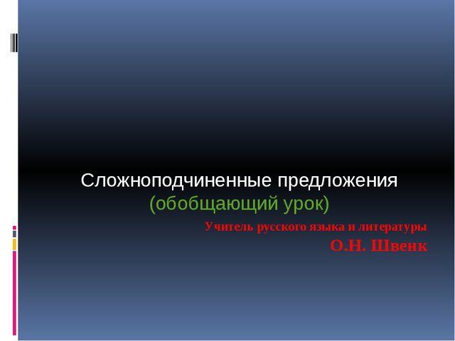 Учитель русского языка и литературы О.Н. Швенк Сложноподчиненные предложения...