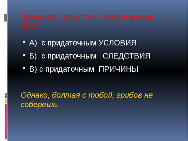 Замените простое предложение СПП: А) с придаточным УСЛОВИЯ Б) с придаточным С...