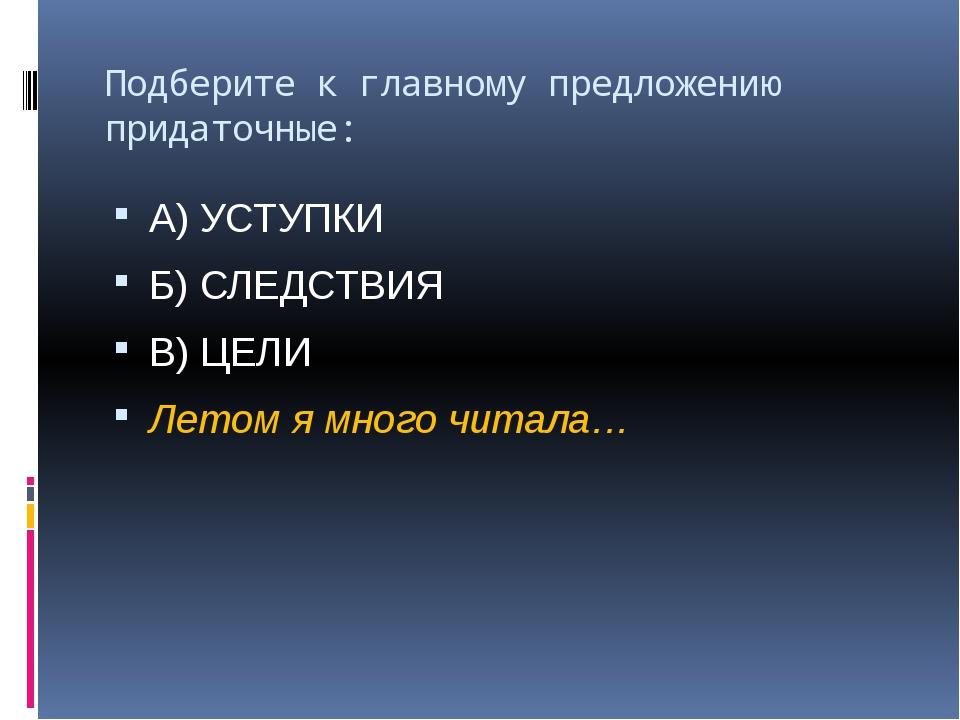 Подберите к главному предложению придаточные: А) УСТУПКИ Б) СЛЕДСТВИЯ В) ЦЕЛИ...