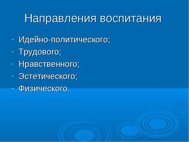 Направления воспитания Идейно-политического; Трудового; Нравственного; Эстети...