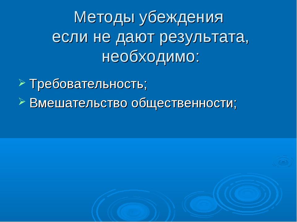 Методы убеждения если не дают результата, необходимо: Требовательность; Вмеша...