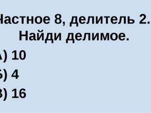 Частное 8, делитель 2. Найди делимое. А) 10 Б) 4 В) 16