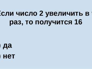 Если число 2 увеличить в 9 раз, то получится 16 А) да Б) нет