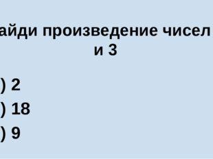 Найди произведение чисел 6 и 3 А) 2 Б) 18 В) 9