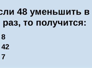 Если 48 уменьшить в 6 раз, то получится: А) 8 Б) 42 В) 7