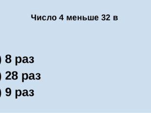 Число 4 меньше 32 в А) 8 раз Б) 28 раз В) 9 раз