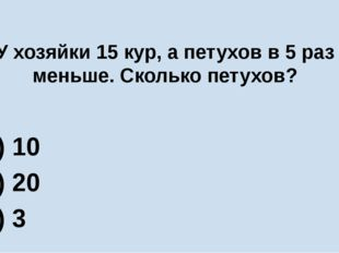У хозяйки 15 кур, а петухов в 5 раз меньше. Сколько петухов? А) 10 Б) 20 В) 3