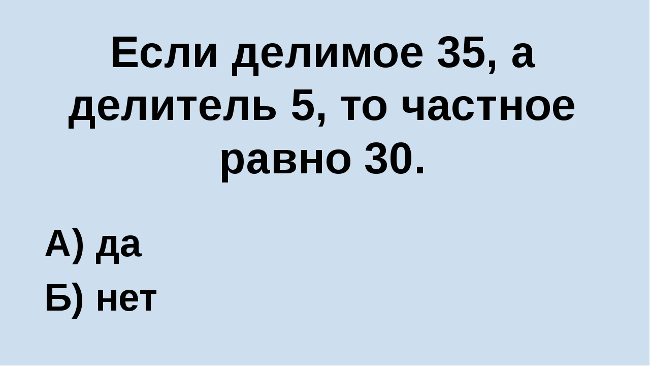 Если делимое 35, а делитель 5, то частное равно 30. А) да Б) нет