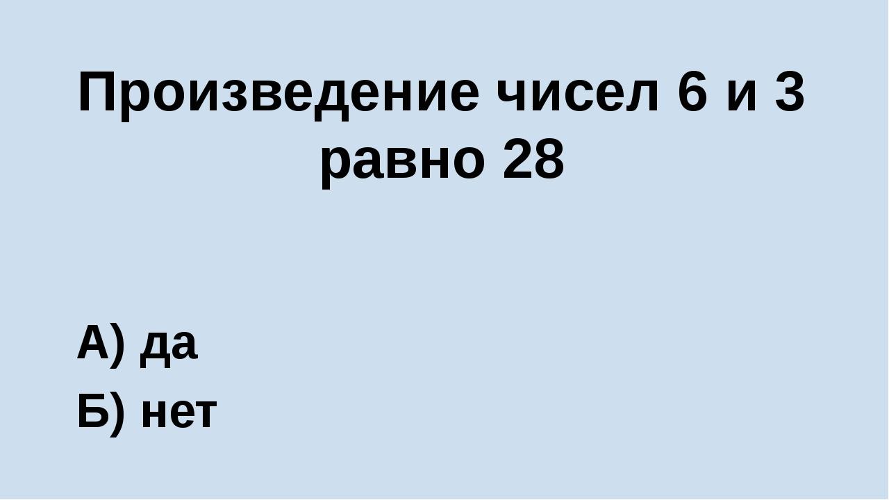Произведение чисел 6 и 3 равно 28 А) да Б) нет