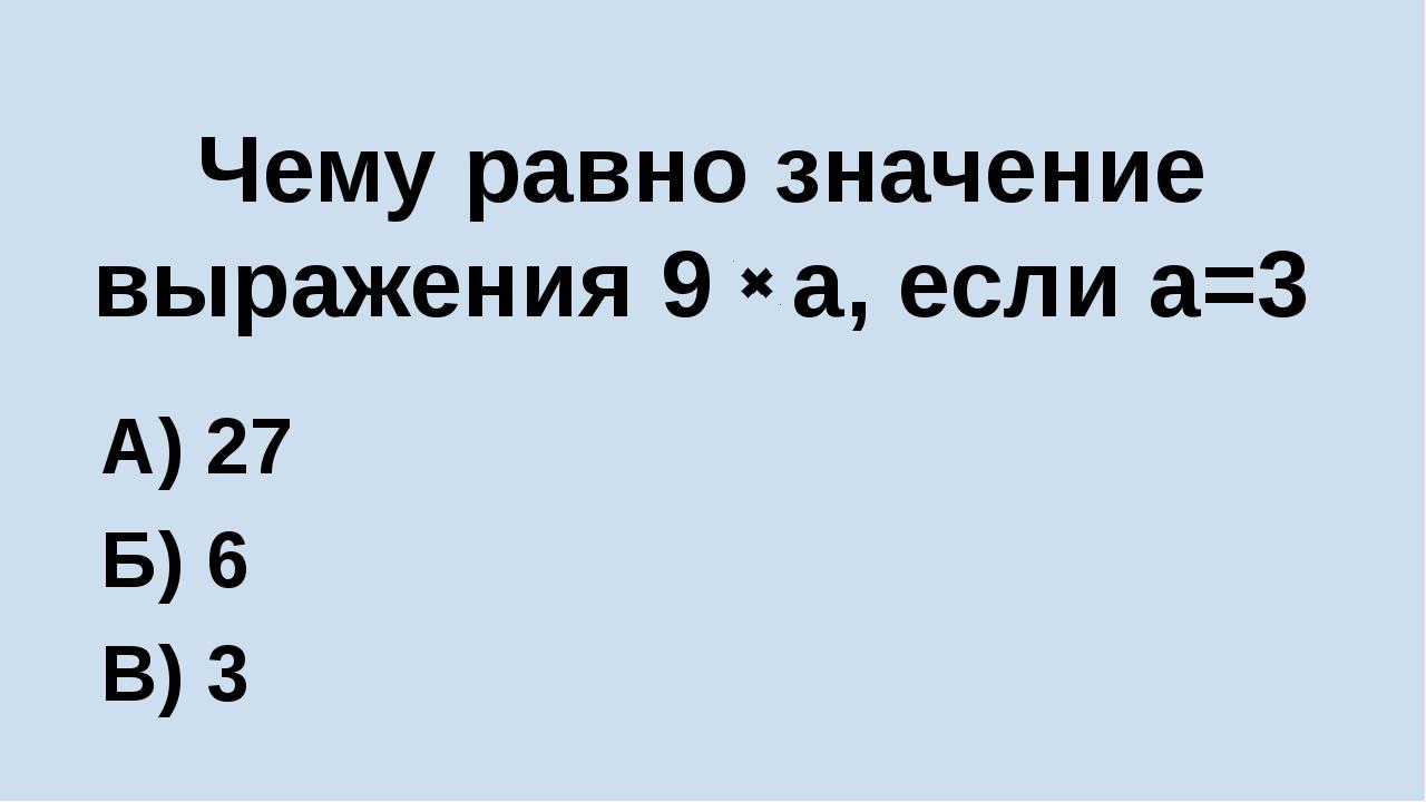 Чему равно значение выражения 9 а, если а=3 А) 27 Б) 6 В) 3