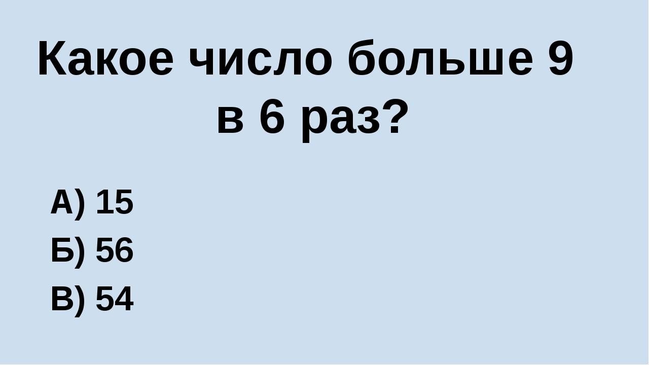 Какое число больше 9 в 6 раз? А) 15 Б) 56 В) 54