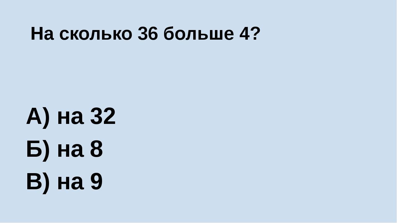 На сколько 36 больше 4? А) на 32 Б) на 8 В) на 9