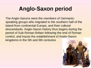 Anglo-Saxon period The Anglo-Saxons were the members of Germanic-speaking gro