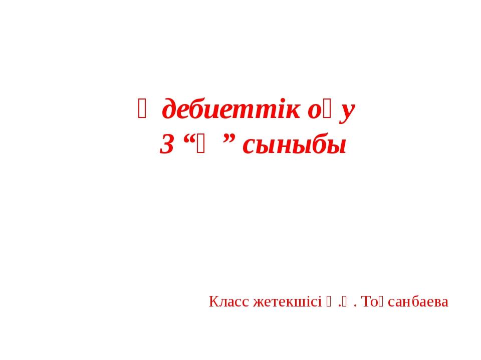 """Әдебиеттік оқу 3 """"Ә"""" сыныбы Класс жетекшісі Қ.Қ. Тоқсанбаева"""
