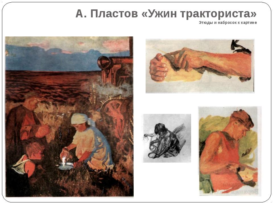 А. Пластов «Ужин тракториста» Этюды и набросок к картине