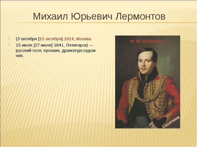 Михаил Юрьевич Лермонтов (3октября[15октября]1814,Москва 15июля[27...