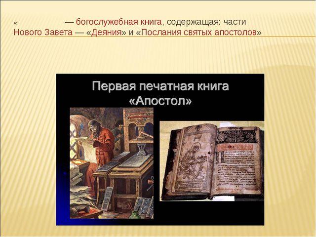 «Апо́стол»—богослужебная книга, содержащая: частиНового Завета— «Деяния»...