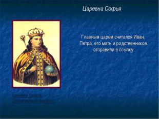 Главным царем считался Иван, Петра, его мать и родственников отправили в ссыл