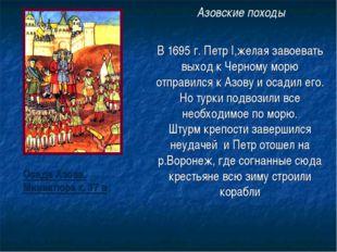 В 1695 г. Петр I,желая завоевать выход к Черному морю отправился к Азову и ос