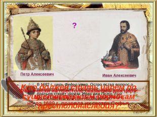 В 1682 г. царь Федор умер. Остро встал вопрос о престолонаследии. Предстояло