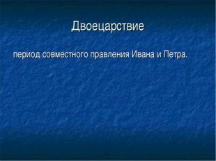Двоецарствие период совместного правления Ивана и Петра.