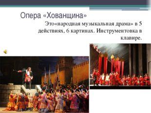 Опера «Хованщина» Это«народная музыкальная драма» в 5 действиях, 6 картинах.