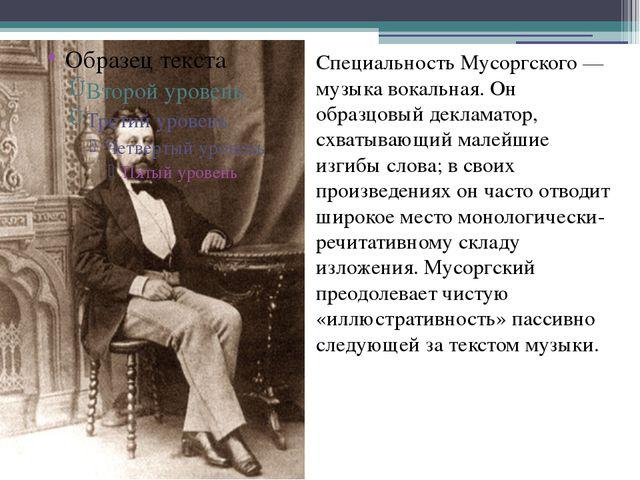 Специальность Мусоргского — музыка вокальная. Он образцовый декламатор, схват...