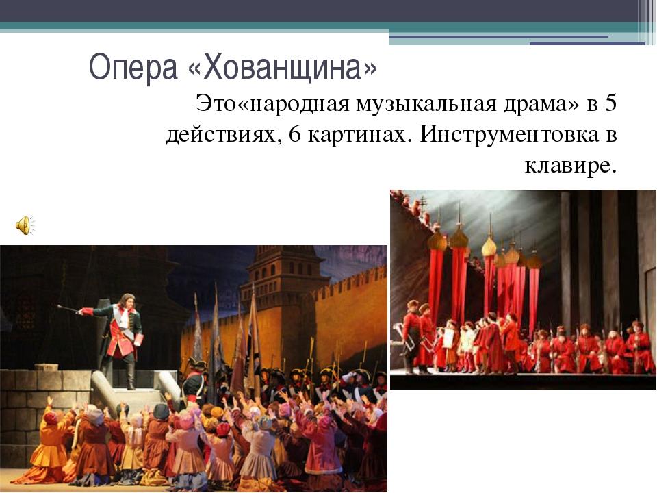 Опера «Хованщина» Это«народная музыкальная драма» в 5 действиях, 6 картинах....